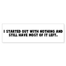 I started out with nothing an Bumper Bumper Sticker