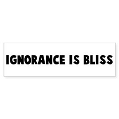 Ignorance is bliss Bumper Bumper Sticker