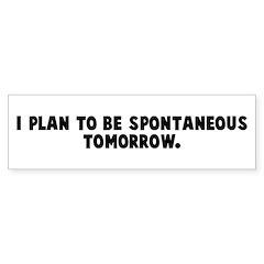 I plan to be spontaneous tomo Bumper Bumper Sticker