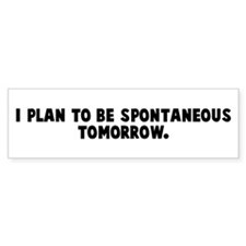 I plan to be spontaneous tomo Bumper Bumper Sticker