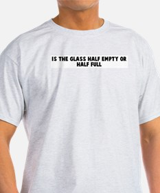 Is the glass half empty or ha T-Shirt