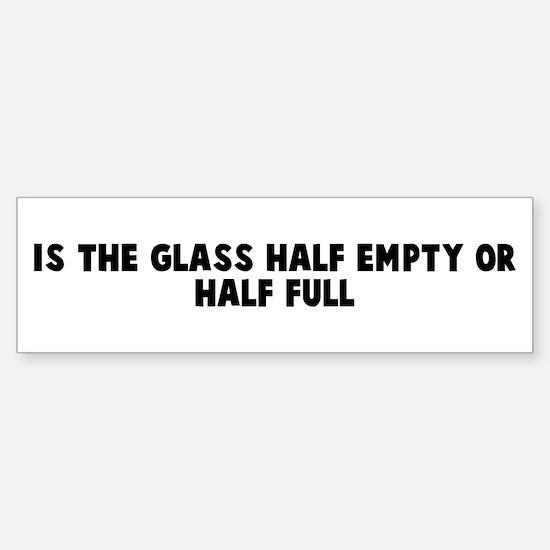 Is the glass half empty or ha Bumper Bumper Bumper Sticker