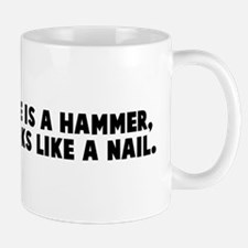 If all you have is a hammer e Mug