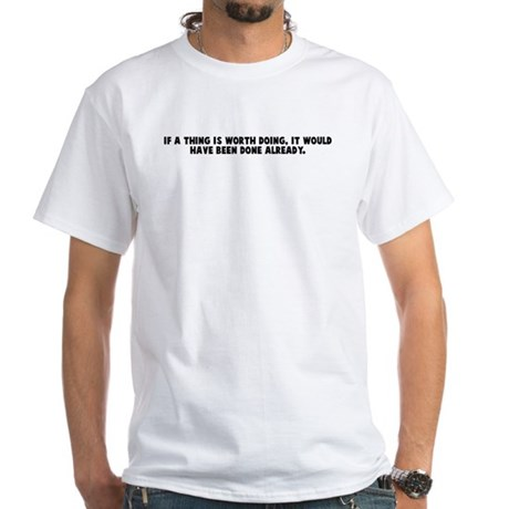If a thing is worth doing it White T-Shirt