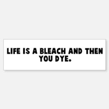 Life is a bleach and then you Bumper Bumper Bumper Sticker