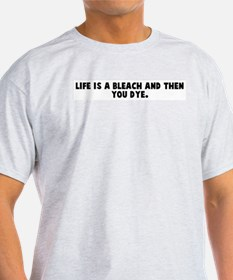 Life is a bleach and then you T-Shirt
