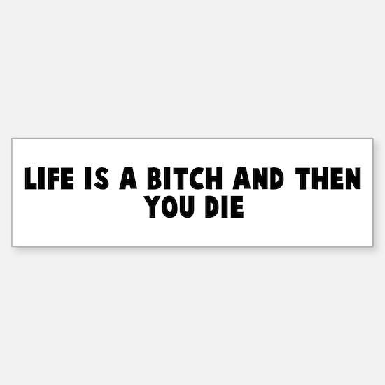 Life is a bitch and then you Bumper Bumper Bumper Sticker