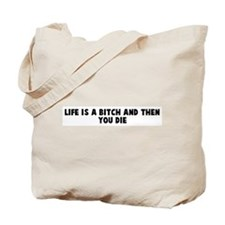 Life is a bitch and then you  Tote Bag