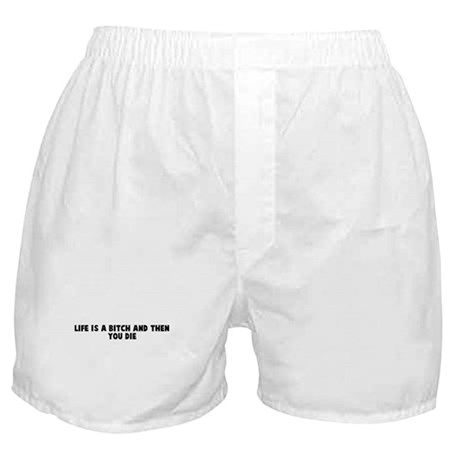 Life is a bitch and then you Boxer Shorts