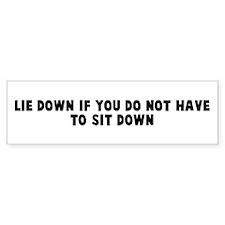 Lie down if you do not have t Bumper Bumper Sticker
