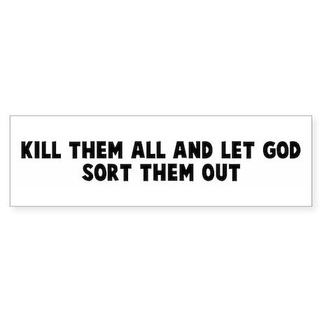 Kill them all and let god sor Bumper Sticker