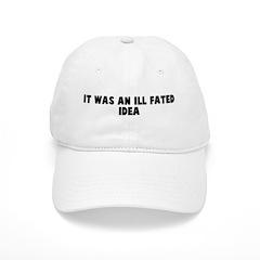 It was an ill fated idea Baseball Cap