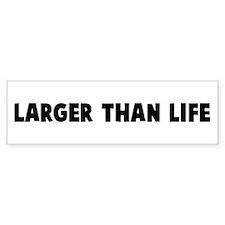 Larger than life Bumper Bumper Sticker