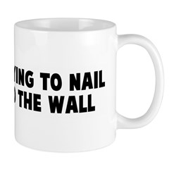 It is like trying to nail por Mug