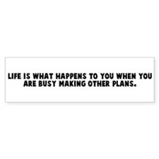 Life is what happens to you w Bumper Bumper Sticker