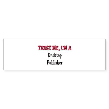 Trust Me I'm a Desktop Publisher Bumper Sticker