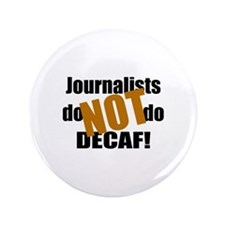 """Journalists Don't Do Decaf 3.5"""" Button"""