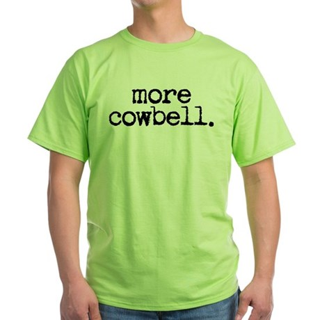 more cowbell. Green T-Shirt
