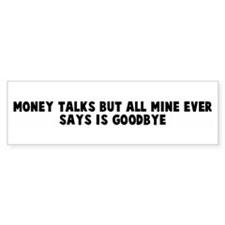 Money talks but all mine ever Bumper Bumper Sticker