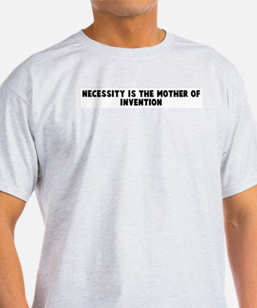 Necessity is the mother of in T-Shirt