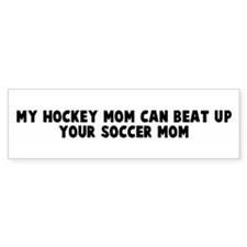 My hockey mom can beat up you Bumper Bumper Sticker