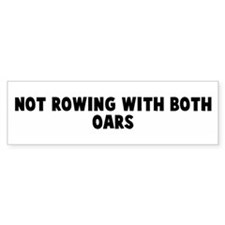 Not rowing with both oars Bumper Bumper Sticker