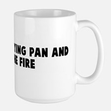 Out of the frying pan and int Large Mug