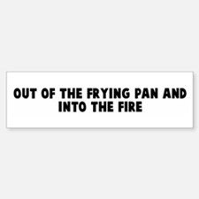 Out of the frying pan and int Bumper Bumper Bumper Sticker