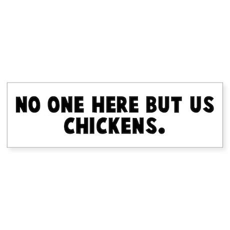 No one here but us chickens Bumper Sticker