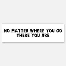 No matter where you go there Bumper Bumper Bumper Sticker