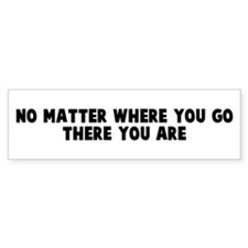 No matter where you go there Bumper Bumper Sticker