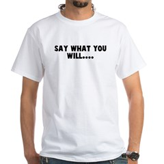 Say what you will Shirt