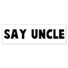 Say uncle Bumper Bumper Sticker
