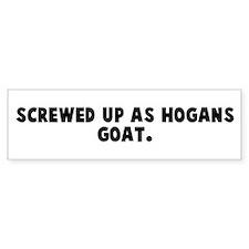 Screwed up as hogans goat Bumper Bumper Sticker
