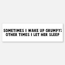 Sometimes I wake up grumpy ot Bumper Bumper Bumper Sticker