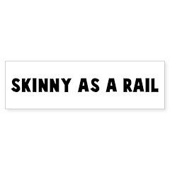 Skinny as a rail Bumper Bumper Sticker