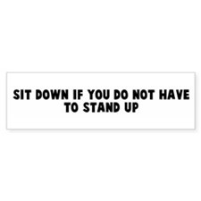 Sit down if you do not have t Bumper Bumper Sticker