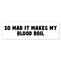 So mad it makes my blood boil Bumper Bumper Sticker