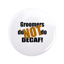"""Groomer Don't Do Decaf 3.5"""" Button"""