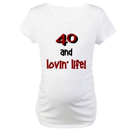 40 And Lovin' Life 1 Maternity T-Shirt