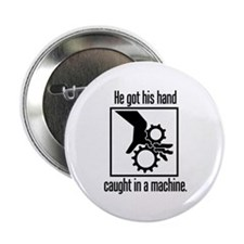 "Got His Hand Caught in a Machine 2.25"" Button (10"