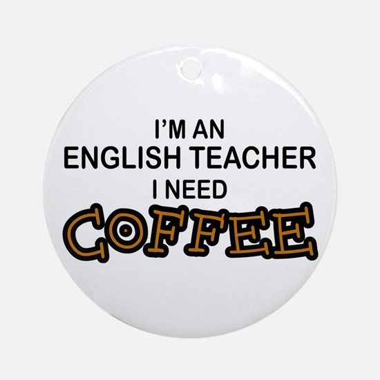 English Teacher Need Coffee Ornament (Round)