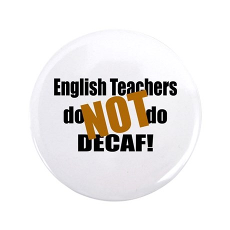"English Teachers Don't Do Decaf 3.5"" Button"