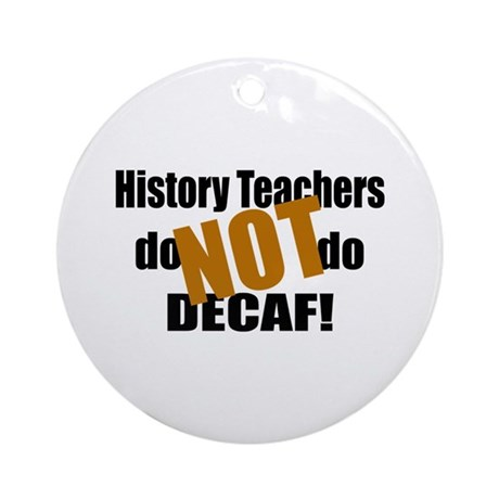 History Teacher Don't Do Decaf Ornament (Round)
