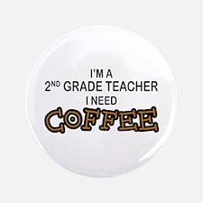 """2nd Grade Teacher Need Coffee 3.5"""" Button"""