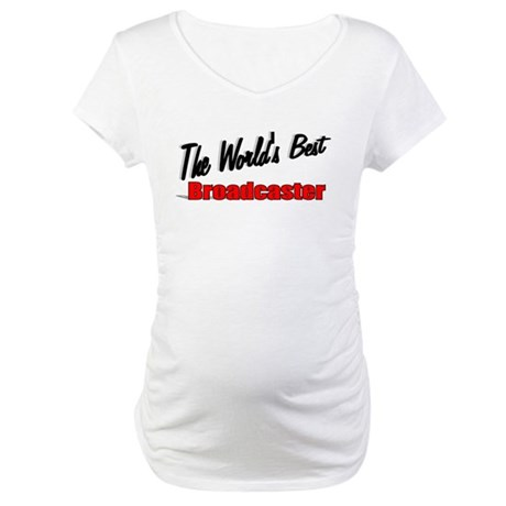 """""""The World's Best Broadcaster"""" Maternity T-Shirt"""