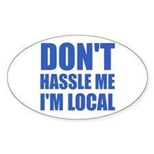 Don't Hassle Me I'm Local Oval Bumper Stickers