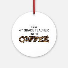 4th Grade Teacher Need Coffee Ornament (Round)