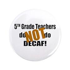 "5th Grade Teachers Don't Decaf 3.5"" Button"