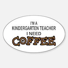 Kndrgrtn Teacher Need Coffee Oval Decal